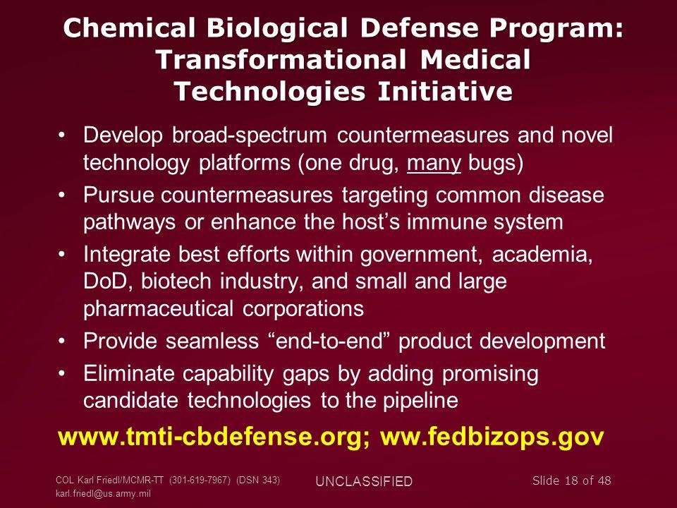 COL Karl Friedl/MCMR-TT (301-619-7967) (DSN 343) karl.friedl@us.army.mil UNCLASSIFIED Slide 18 of 48 Chemical Biological Defense Program: Transformati