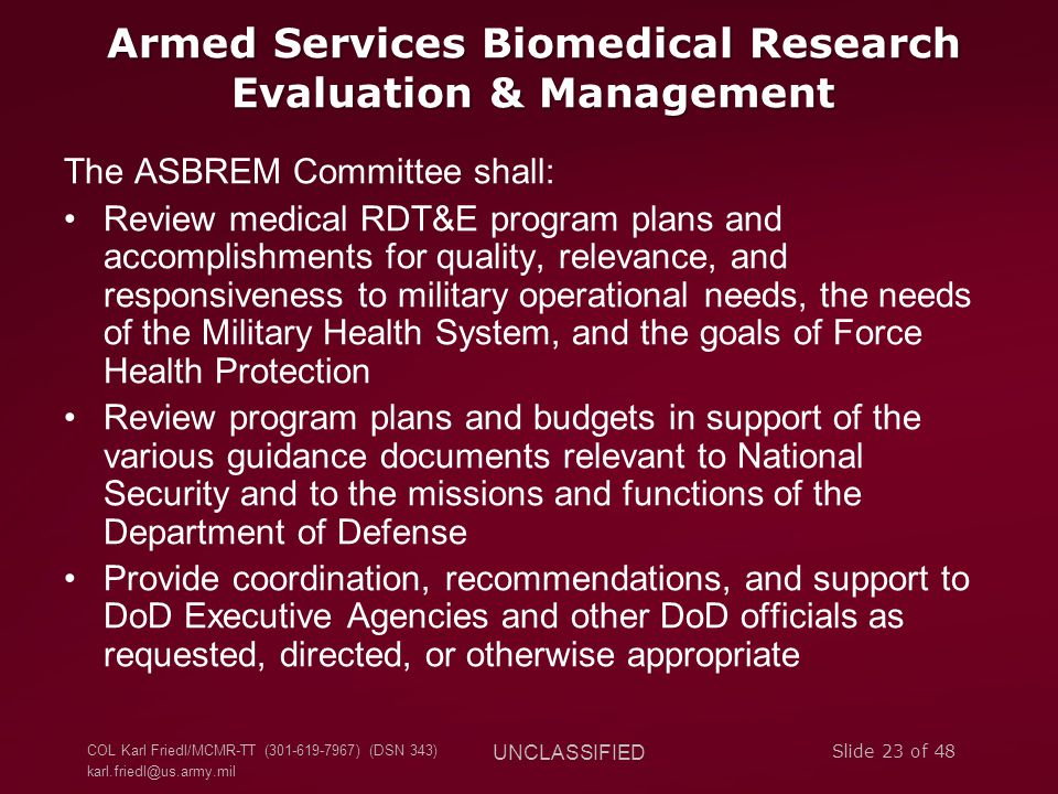 COL Karl Friedl/MCMR-TT (301-619-7967) (DSN 343) karl.friedl@us.army.mil UNCLASSIFIED Slide 23 of 48 Armed Services Biomedical Research Evaluation & Management The ASBREM Committee shall: Review medical RDT&E program plans and accomplishments for quality, relevance, and responsiveness to military operational needs, the needs of the Military Health System, and the goals of Force Health Protection Review program plans and budgets in support of the various guidance documents relevant to National Security and to the missions and functions of the Department of Defense Provide coordination, recommendations, and support to DoD Executive Agencies and other DoD officials as requested, directed, or otherwise appropriate