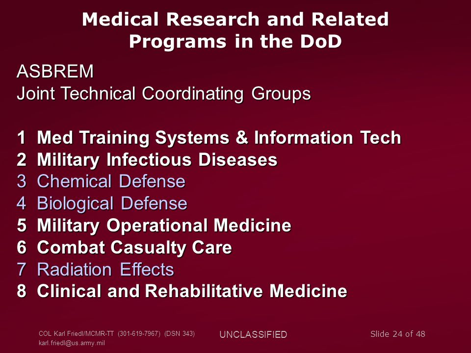 COL Karl Friedl/MCMR-TT (301-619-7967) (DSN 343) karl.friedl@us.army.mil UNCLASSIFIED Slide 24 of 48 Medical Research and Related Programs in the DoD ASBREM Joint Technical Coordinating Groups 1 Med Training Systems & Information Tech 2 Military Infectious Diseases 3 Chemical Defense 4 Biological Defense 5 Military Operational Medicine 6 Combat Casualty Care 7 Radiation Effects 8 Clinical and Rehabilitative Medicine