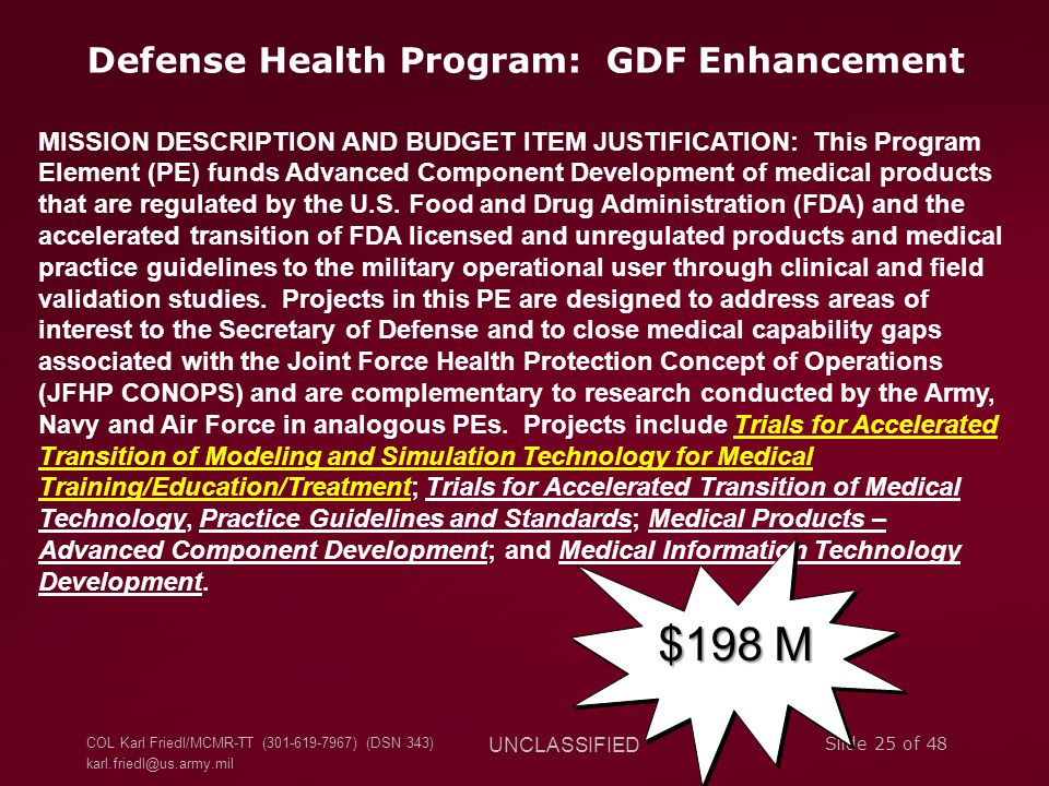 COL Karl Friedl/MCMR-TT (301-619-7967) (DSN 343) karl.friedl@us.army.mil UNCLASSIFIED Slide 25 of 48 Defense Health Program: GDF Enhancement MISSION DESCRIPTION AND BUDGET ITEM JUSTIFICATION: This Program Element (PE) funds Advanced Component Development of medical products that are regulated by the U.S.