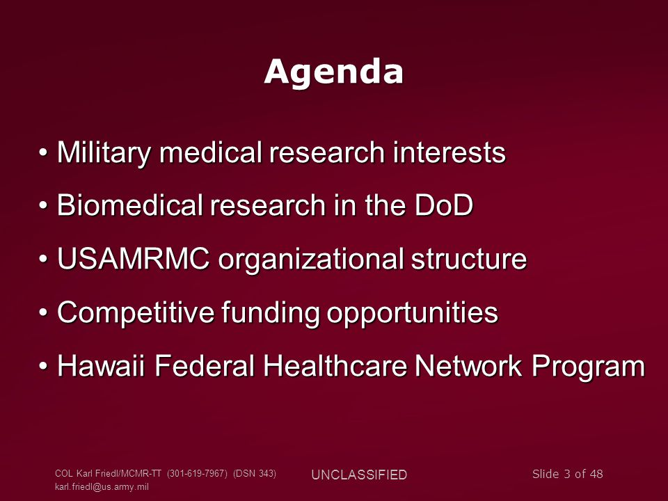 COL Karl Friedl/MCMR-TT (301-619-7967) (DSN 343) karl.friedl@us.army.mil UNCLASSIFIED Slide 3 of 48 Agenda Military medical research interests Military medical research interests Biomedical research in the DoD Biomedical research in the DoD USAMRMC organizational structure USAMRMC organizational structure Competitive funding opportunities Competitive funding opportunities Hawaii Federal Healthcare Network Program Hawaii Federal Healthcare Network Program