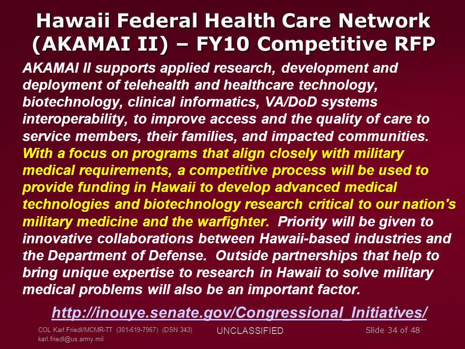 COL Karl Friedl/MCMR-TT (301-619-7967) (DSN 343) karl.friedl@us.army.mil UNCLASSIFIED Slide 34 of 48 Hawaii Federal Health Care Network (AKAMAI II) –