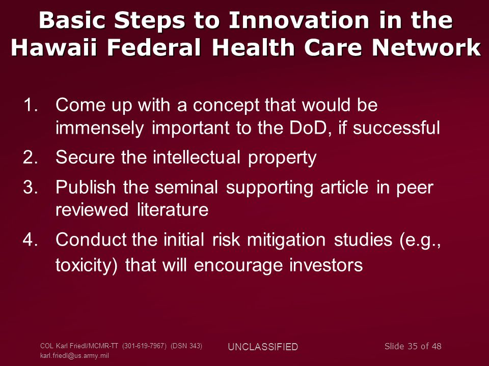 COL Karl Friedl/MCMR-TT (301-619-7967) (DSN 343) karl.friedl@us.army.mil UNCLASSIFIED Slide 35 of 48 Basic Steps to Innovation in the Hawaii Federal H