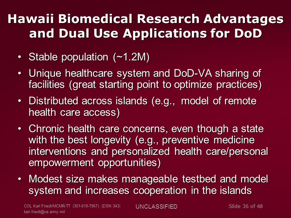 COL Karl Friedl/MCMR-TT (301-619-7967) (DSN 343) karl.friedl@us.army.mil UNCLASSIFIED Slide 36 of 48 Hawaii Biomedical Research Advantages and Dual Use Applications for DoD Stable population (~1.2M)Stable population (~1.2M) Unique healthcare system and DoD-VA sharing of facilities (great starting point to optimize practices)Unique healthcare system and DoD-VA sharing of facilities (great starting point to optimize practices) Distributed across islands (e.g., model of remote health care access)Distributed across islands (e.g., model of remote health care access) Chronic health care concerns, even though a state with the best longevity (e.g., preventive medicine interventions and personalized health care/personal empowerment opportunities)Chronic health care concerns, even though a state with the best longevity (e.g., preventive medicine interventions and personalized health care/personal empowerment opportunities) Modest size makes manageable testbed and model system and increases cooperation in the islandsModest size makes manageable testbed and model system and increases cooperation in the islands