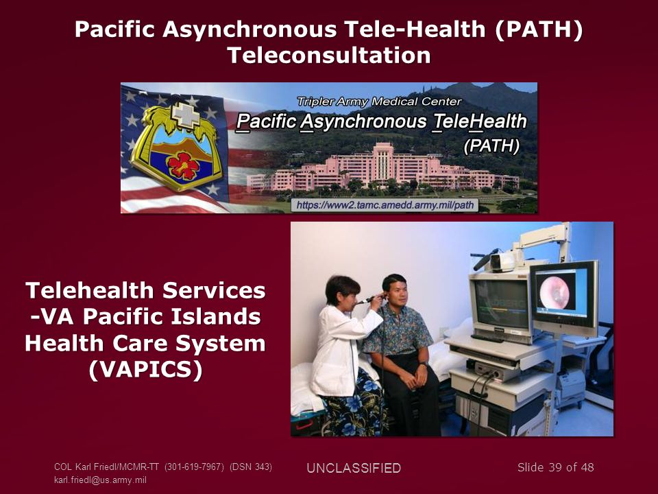 COL Karl Friedl/MCMR-TT (301-619-7967) (DSN 343) karl.friedl@us.army.mil UNCLASSIFIED Slide 39 of 48 Pacific Asynchronous Tele-Health (PATH) Teleconsu