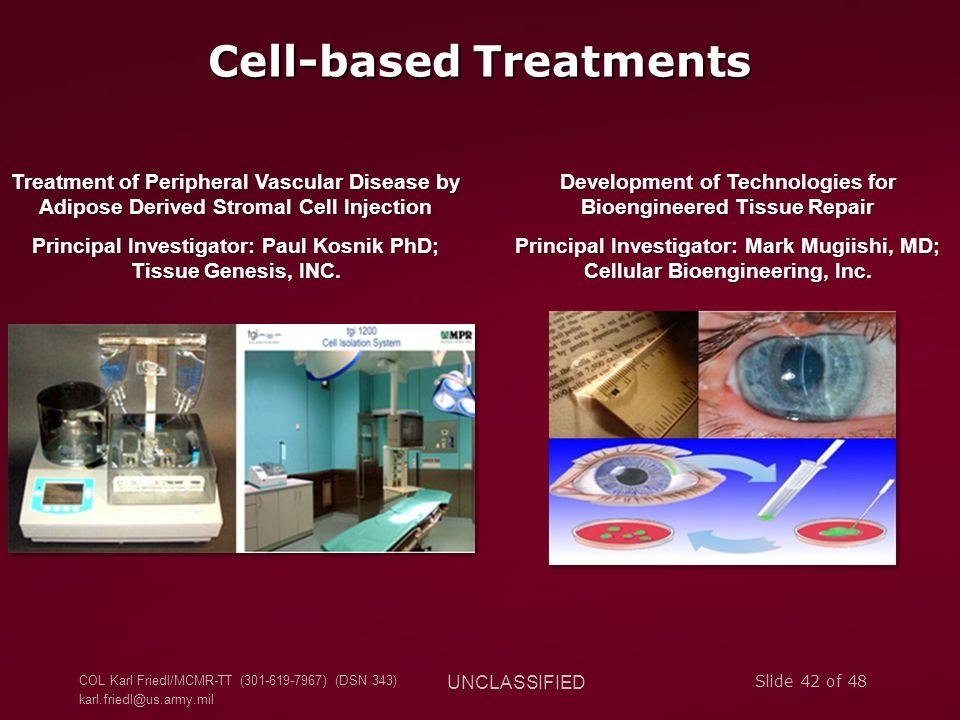 COL Karl Friedl/MCMR-TT (301-619-7967) (DSN 343) karl.friedl@us.army.mil UNCLASSIFIED Slide 42 of 48 Cell-based Treatments Development of Technologies for Bioengineered Tissue Repair Principal Investigator: Mark Mugiishi, MD; Cellular Bioengineering, Inc.