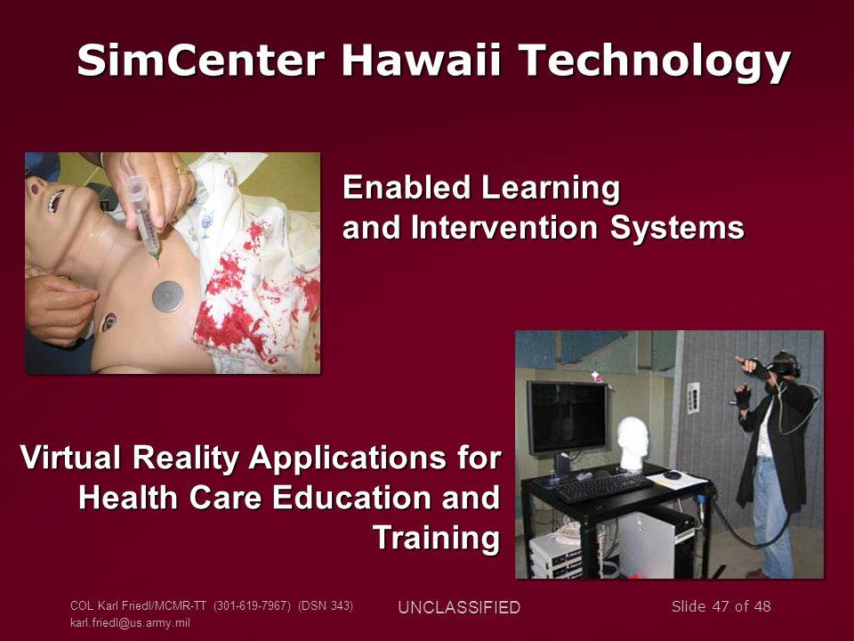 COL Karl Friedl/MCMR-TT (301-619-7967) (DSN 343) karl.friedl@us.army.mil UNCLASSIFIED Slide 47 of 48 SimCenter Hawaii Technology Enabled Learning and