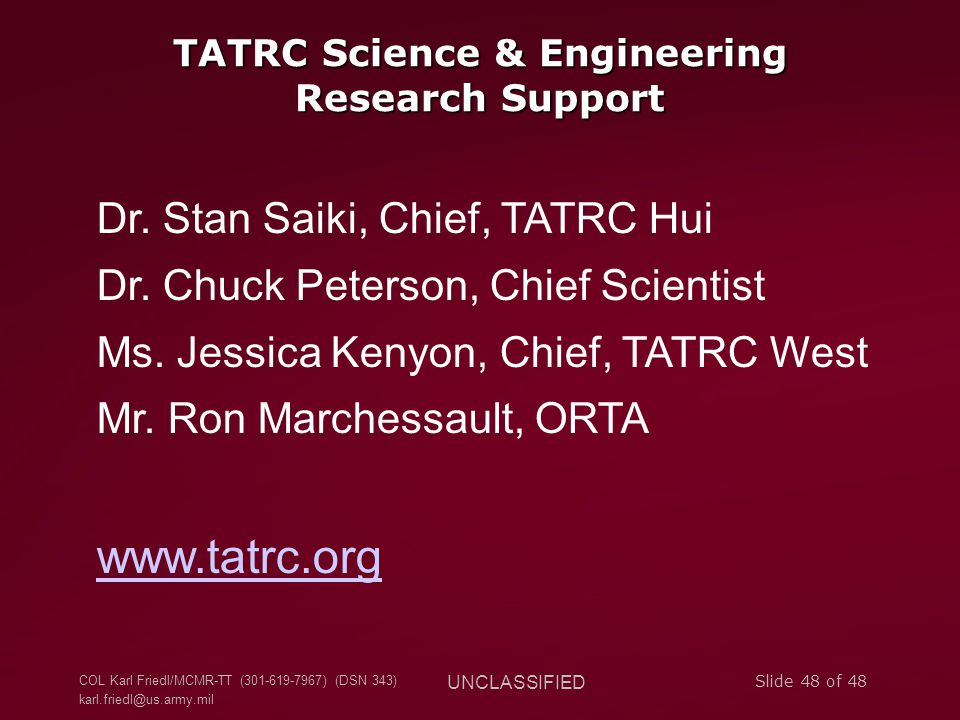COL Karl Friedl/MCMR-TT (301-619-7967) (DSN 343) karl.friedl@us.army.mil UNCLASSIFIED Slide 48 of 48 TATRC Science & Engineering Research Support Dr.