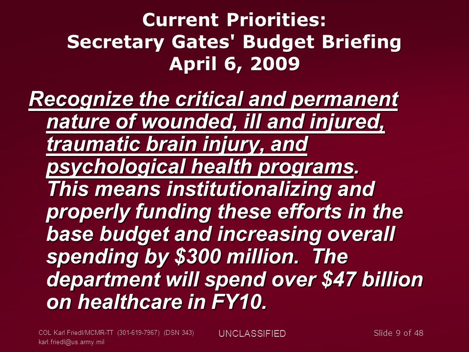 COL Karl Friedl/MCMR-TT (301-619-7967) (DSN 343) karl.friedl@us.army.mil UNCLASSIFIED Slide 9 of 48 Current Priorities: Secretary Gates Budget Briefing April 6, 2009 Recognize the critical and permanent nature of wounded, ill and injured, traumatic brain injury, and psychological health programs.