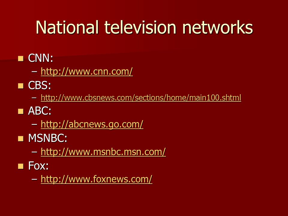 National television networks CNN: CNN: –http://www.cnn.com/ http://www.cnn.com/ CBS: CBS: –http://www.cbsnews.com/sections/home/main100.shtml http://www.cbsnews.com/sections/home/main100.shtml ABC: ABC: –http://abcnews.go.com/ http://abcnews.go.com/ MSNBC: MSNBC: –http://www.msnbc.msn.com/ http://www.msnbc.msn.com/ Fox: Fox: –http://www.foxnews.com/ http://www.foxnews.com/