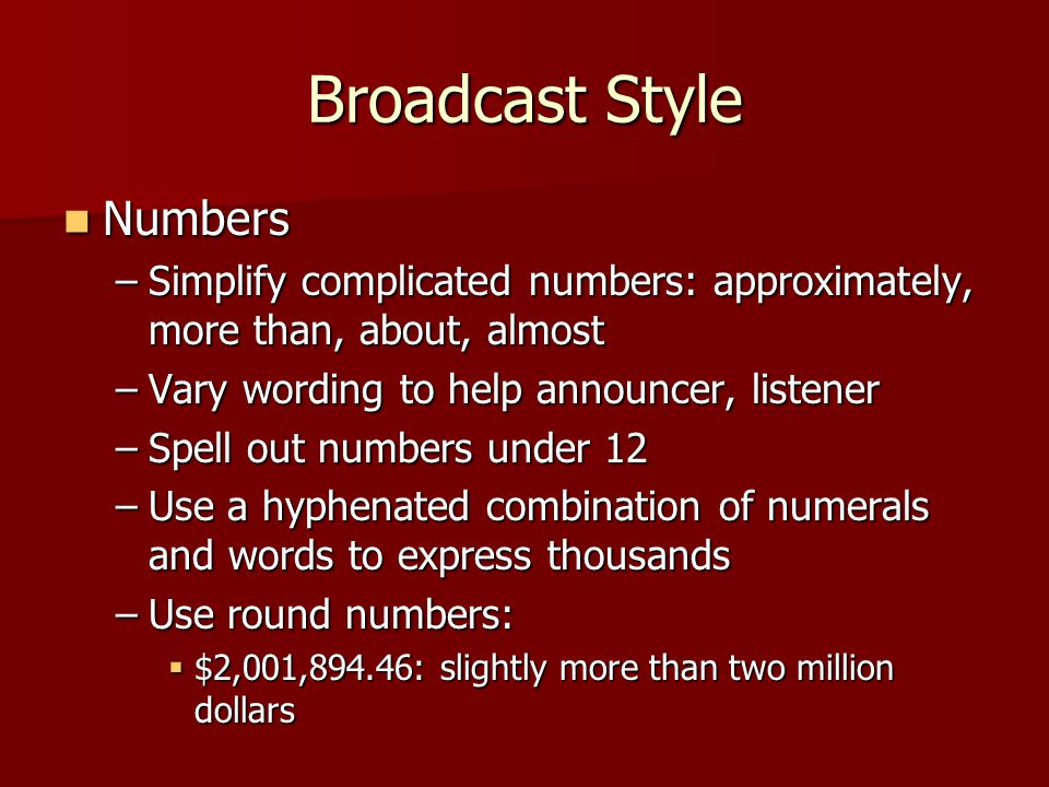 Broadcast Style Numbers Numbers –Simplify complicated numbers: approximately, more than, about, almost –Vary wording to help announcer, listener –Spell out numbers under 12 –Use a hyphenated combination of numerals and words to express thousands –Use round numbers:  $2,001,894.46: slightly more than two million dollars