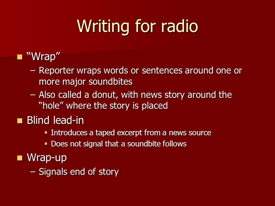 Writing for radio Wrap Wrap –Reporter wraps words or sentences around one or more major soundbites –Also called a donut, with news story around the hole where the story is placed Blind lead-in Blind lead-in  Introduces a taped excerpt from a news source  Does not signal that a soundbite follows Wrap-up Wrap-up –Signals end of story