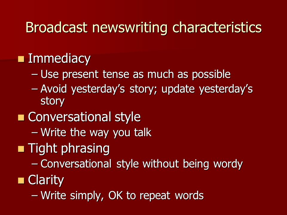 Broadcast newswriting characteristics Immediacy Immediacy –Use present tense as much as possible –Avoid yesterday's story; update yesterday's story Conversational style Conversational style –Write the way you talk Tight phrasing Tight phrasing –Conversational style without being wordy Clarity Clarity –Write simply, OK to repeat words