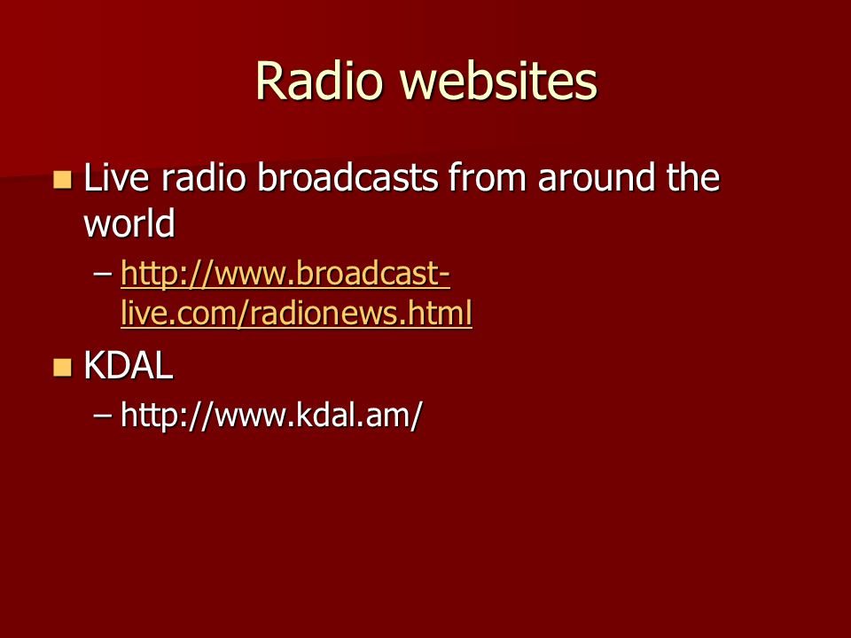 Radio websites Live radio broadcasts from around the world Live radio broadcasts from around the world –http://www.broadcast- live.com/radionews.html http://www.broadcast- live.com/radionews.htmlhttp://www.broadcast- live.com/radionews.html KDAL KDAL –http://www.kdal.am/