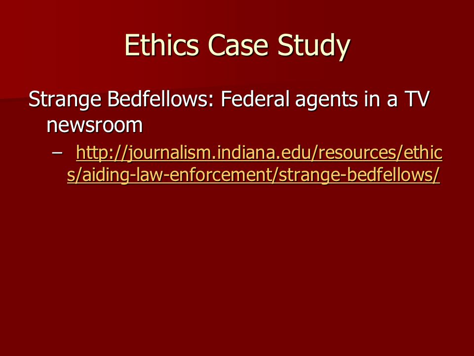 Ethics Case Study Strange Bedfellows: Federal agents in a TV newsroom –http://journalism.indiana.edu/resources/ethic s/aiding-law-enforcement/strange-bedfellows/ http://journalism.indiana.edu/resources/ethic s/aiding-law-enforcement/strange-bedfellows/http://journalism.indiana.edu/resources/ethic s/aiding-law-enforcement/strange-bedfellows/