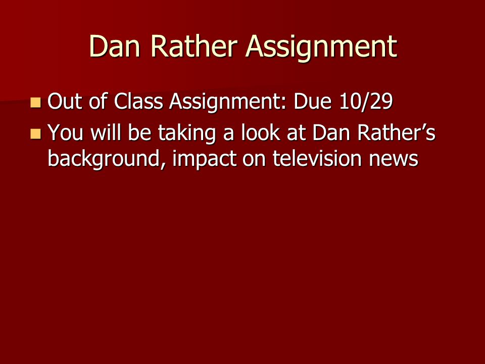 Dan Rather Assignment Out of Class Assignment: Due 10/29 Out of Class Assignment: Due 10/29 You will be taking a look at Dan Rather's background, impact on television news You will be taking a look at Dan Rather's background, impact on television news