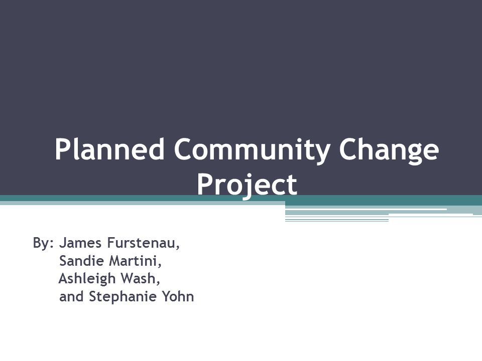 Planned Community Change Project By: James Furstenau, Sandie Martini, Ashleigh Wash, and Stephanie Yohn
