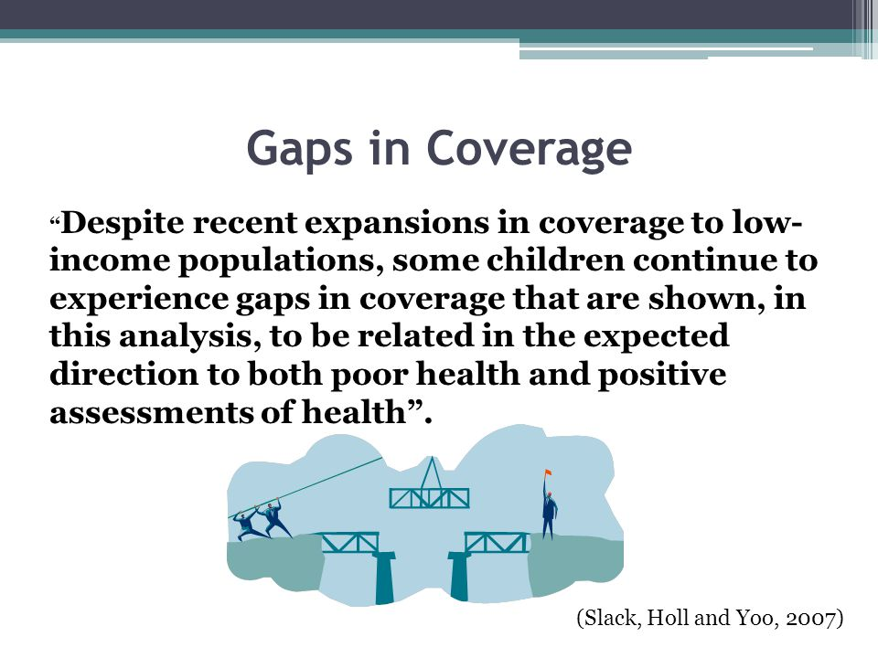 Gaps in Coverage Despite recent expansions in coverage to low- income populations, some children continue to experience gaps in coverage that are shown, in this analysis, to be related in the expected direction to both poor health and positive assessments of health .