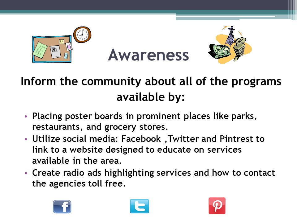 Awareness Inform the community about all of the programs available by: Placing poster boards in prominent places like parks, restaurants, and grocery stores.