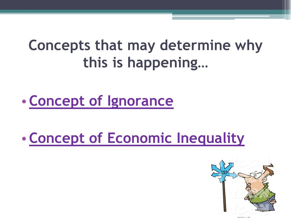Concepts that may determine why this is happening… Concept of Ignorance Concept of Economic Inequality