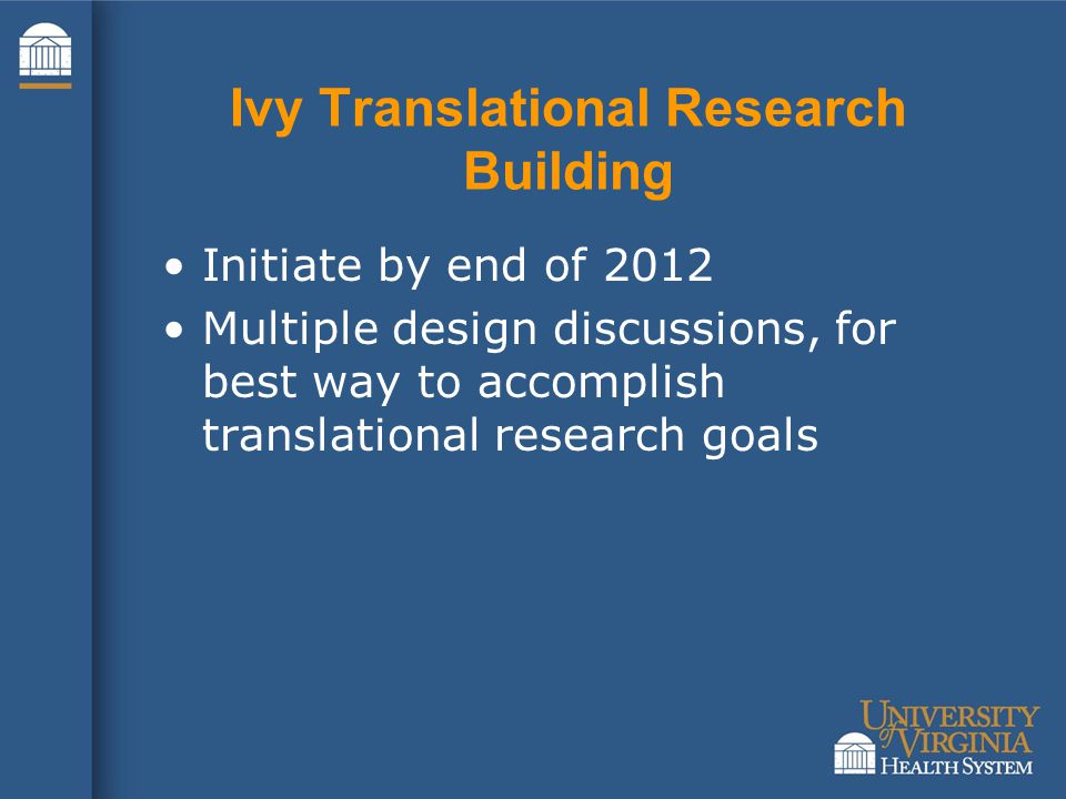 Ivy Translational Research Building Initiate by end of 2012 Multiple design discussions, for best way to accomplish translational research goals