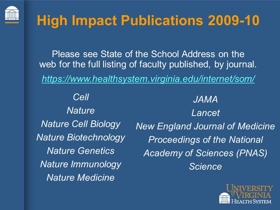 High Impact Publications 2009-10 Cell Nature Nature Cell Biology Nature Biotechnology Nature Genetics Nature Immunology Nature Medicine Please see State of the School Address on the web for the full listing of faculty published, by journal.