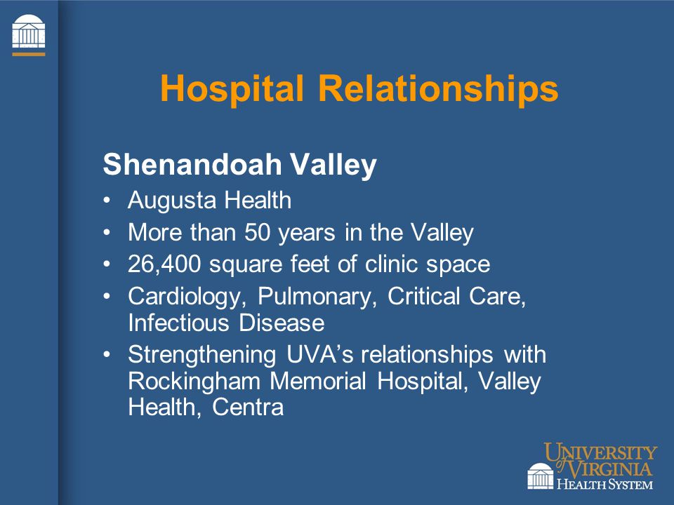 Hospital Relationships Shenandoah Valley Augusta Health More than 50 years in the Valley 26,400 square feet of clinic space Cardiology, Pulmonary, Critical Care, Infectious Disease Strengthening UVA's relationships with Rockingham Memorial Hospital, Valley Health, Centra