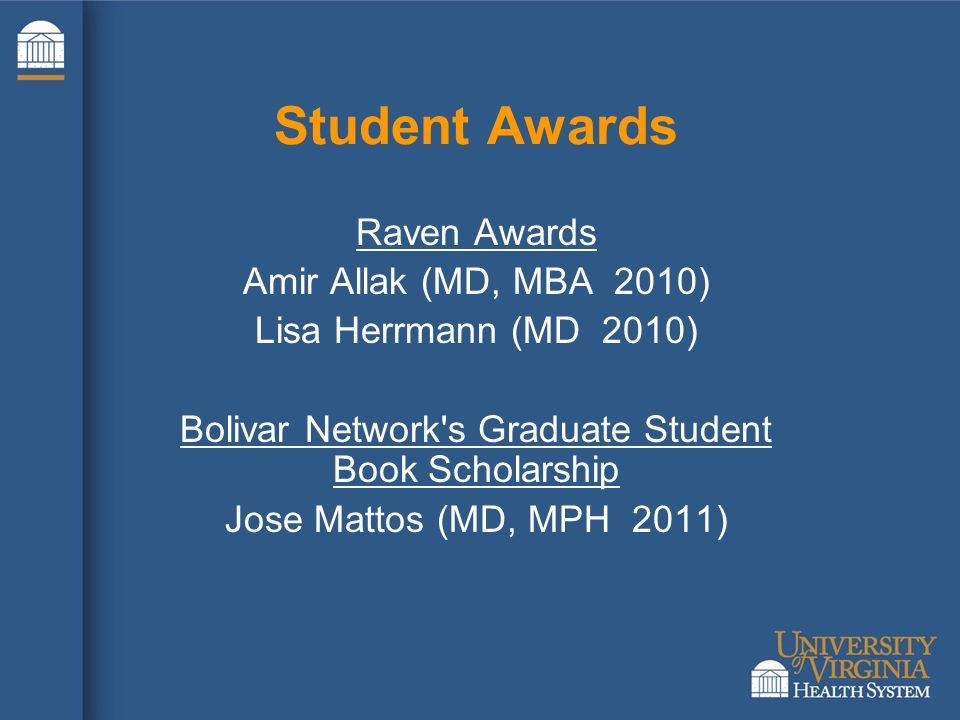Student Awards Raven Awards Amir Allak (MD, MBA 2010) Lisa Herrmann (MD 2010) Bolivar Network s Graduate Student Book Scholarship Jose Mattos (MD, MPH 2011)