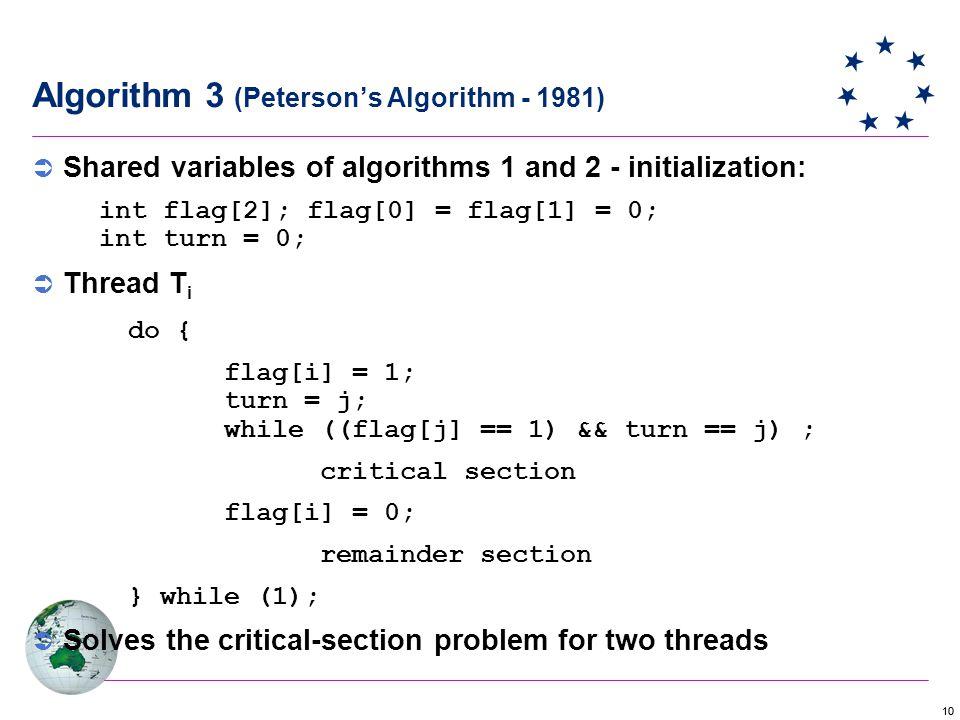10 Algorithm 3 (Peterson's Algorithm - 1981)  Shared variables of algorithms 1 and 2 - initialization: int flag[2]; flag[0] = flag[1] = 0; int turn = 0;  Thread T i do { flag[i] = 1; turn = j; while ((flag[j] == 1) && turn == j) ; critical section flag[i] = 0; remainder section } while (1);  Solves the critical-section problem for two threads