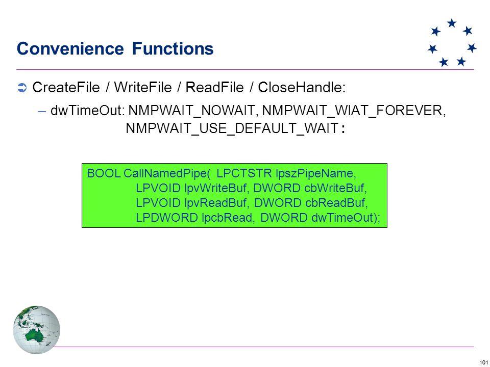 101 Convenience Functions BOOL CallNamedPipe( LPCTSTR lpszPipeName, LPVOID lpvWriteBuf, DWORD cbWriteBuf, LPVOID lpvReadBuf, DWORD cbReadBuf, LPDWORD lpcbRead, DWORD dwTimeOut);  CreateFile / WriteFile / ReadFile / CloseHandle: –dwTimeOut: NMPWAIT_NOWAIT, NMPWAIT_WIAT_FOREVER, NMPWAIT_USE_DEFAULT_WAIT :