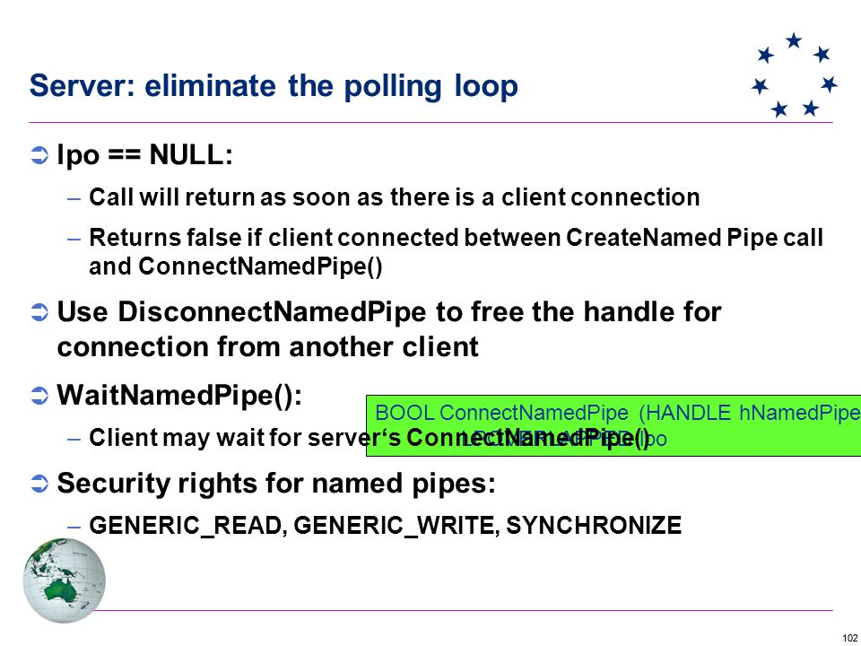 102 Server: eliminate the polling loop BOOL ConnectNamedPipe (HANDLE hNamedPipe, LPOVERLAPPED lpo  lpo == NULL: –Call will return as soon as there is a client connection –Returns false if client connected between CreateNamed Pipe call and ConnectNamedPipe()  Use DisconnectNamedPipe to free the handle for connection from another client  WaitNamedPipe(): –Client may wait for server's ConnectNamedPipe()  Security rights for named pipes: –GENERIC_READ, GENERIC_WRITE, SYNCHRONIZE