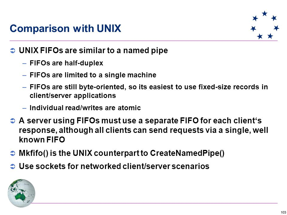 103 Comparison with UNIX  UNIX FIFOs are similar to a named pipe –FIFOs are half-duplex –FIFOs are limited to a single machine –FIFOs are still byte-oriented, so its easiest to use fixed-size records in client/server applications –Individual read/writes are atomic  A server using FIFOs must use a separate FIFO for each client's response, although all clients can send requests via a single, well known FIFO  Mkfifo() is the UNIX counterpart to CreateNamedPipe()  Use sockets for networked client/server scenarios