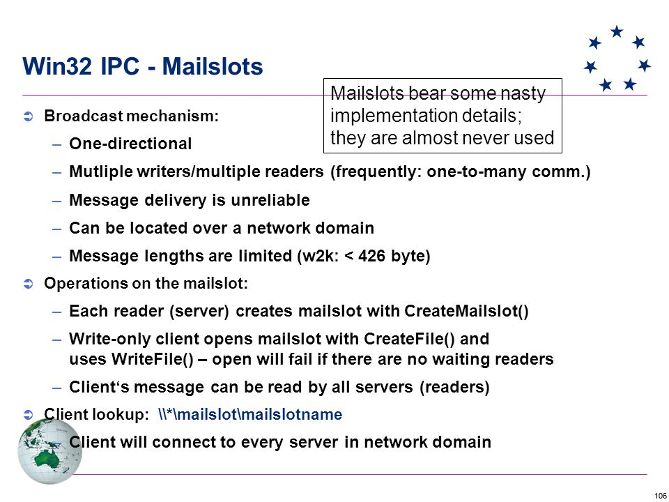 106 Win32 IPC - Mailslots Mailslots bear some nasty implementation details; they are almost never used  Broadcast mechanism: –One-directional –Mutliple writers/multiple readers (frequently: one-to-many comm.) –Message delivery is unreliable –Can be located over a network domain –Message lengths are limited (w2k: < 426 byte)  Operations on the mailslot: –Each reader (server) creates mailslot with CreateMailslot() –Write-only client opens mailslot with CreateFile() and uses WriteFile() – open will fail if there are no waiting readers –Client's message can be read by all servers (readers)  Client lookup: \\*\mailslot\mailslotname –Client will connect to every server in network domain