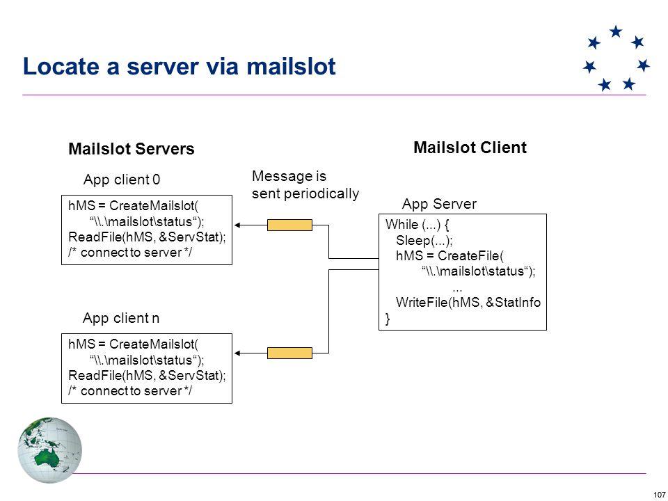 107 Locate a server via mailslot hMS = CreateMailslot( \\.\mailslot\status ); ReadFile(hMS, &ServStat); /* connect to server */ hMS = CreateMailslot( \\.\mailslot\status ); ReadFile(hMS, &ServStat); /* connect to server */ App client 0 App client n Mailslot Servers While (...) { Sleep(...); hMS = CreateFile( \\.\mailslot\status );...