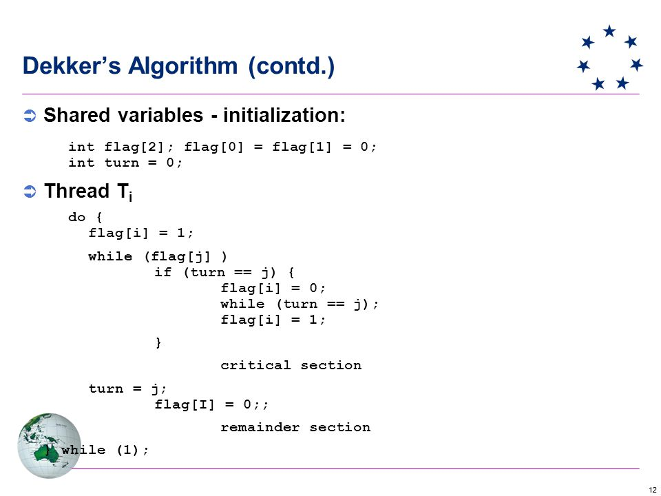 12 Dekker's Algorithm (contd.)  Shared variables - initialization: int flag[2]; flag[0] = flag[1] = 0; int turn = 0;  Thread T i do { flag[i] = 1; while (flag[j] ) if (turn == j) { flag[i] = 0; while (turn == j); flag[i] = 1; } critical section turn = j; flag[I] = 0;; remainder section } while (1);