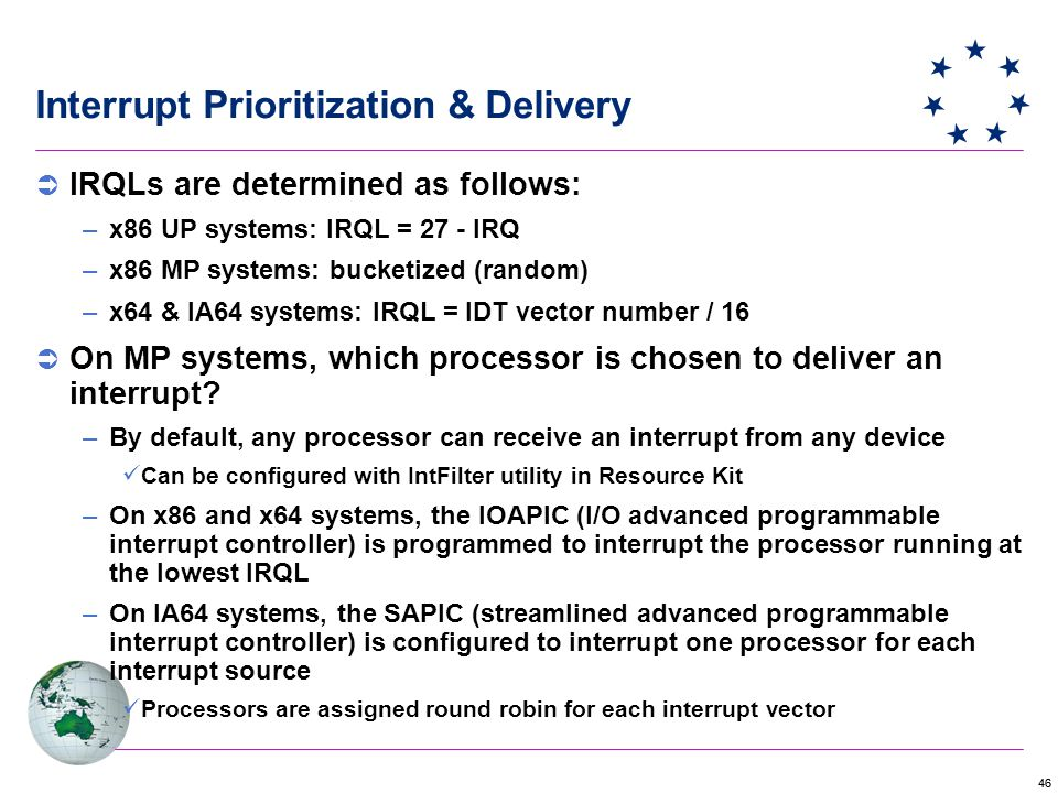 46 Interrupt Prioritization & Delivery  IRQLs are determined as follows: –x86 UP systems: IRQL = 27 - IRQ –x86 MP systems: bucketized (random) –x64 & IA64 systems: IRQL = IDT vector number / 16  On MP systems, which processor is chosen to deliver an interrupt.
