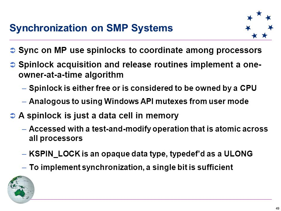 49  Sync on MP use spinlocks to coordinate among processors  Spinlock acquisition and release routines implement a one- owner-at-a-time algorithm –Spinlock is either free or is considered to be owned by a CPU –Analogous to using Windows API mutexes from user mode  A spinlock is just a data cell in memory –Accessed with a test-and-modify operation that is atomic across all processors –KSPIN_LOCK is an opaque data type, typedef'd as a ULONG –To implement synchronization, a single bit is sufficient Synchronization on SMP Systems