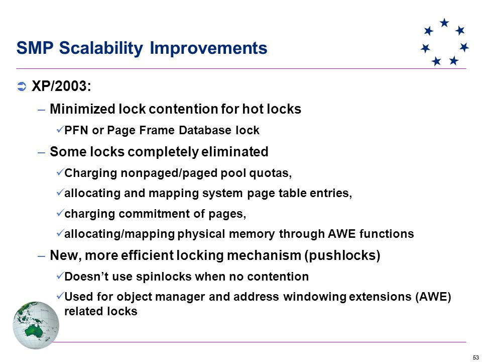 53 SMP Scalability Improvements  XP/2003: –Minimized lock contention for hot locks PFN or Page Frame Database lock –Some locks completely eliminated Charging nonpaged/paged pool quotas, allocating and mapping system page table entries, charging commitment of pages, allocating/mapping physical memory through AWE functions –New, more efficient locking mechanism (pushlocks) Doesn't use spinlocks when no contention Used for object manager and address windowing extensions (AWE) related locks