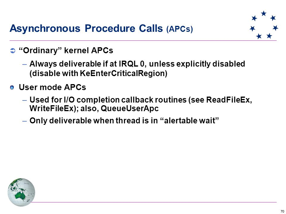 70  Ordinary kernel APCs –Always deliverable if at IRQL 0, unless explicitly disabled (disable with KeEnterCriticalRegion) User mode APCs –Used for I/O completion callback routines (see ReadFileEx, WriteFileEx); also, QueueUserApc –Only deliverable when thread is in alertable wait Asynchronous Procedure Calls (APCs)