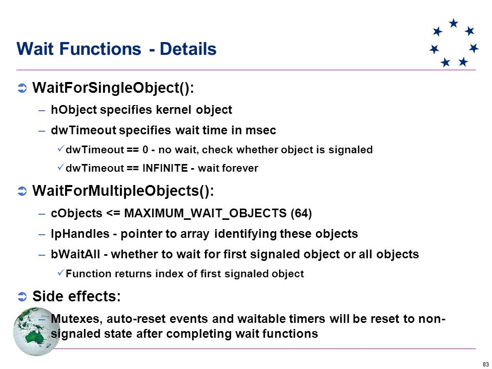 83 Wait Functions - Details  WaitForSingleObject(): –hObject specifies kernel object –dwTimeout specifies wait time in msec dwTimeout == 0 - no wait, check whether object is signaled dwTimeout == INFINITE - wait forever  WaitForMultipleObjects(): –cObjects <= MAXIMUM_WAIT_OBJECTS (64) –lpHandles - pointer to array identifying these objects –bWaitAll - whether to wait for first signaled object or all objects Function returns index of first signaled object  Side effects: –Mutexes, auto-reset events and waitable timers will be reset to non- signaled state after completing wait functions
