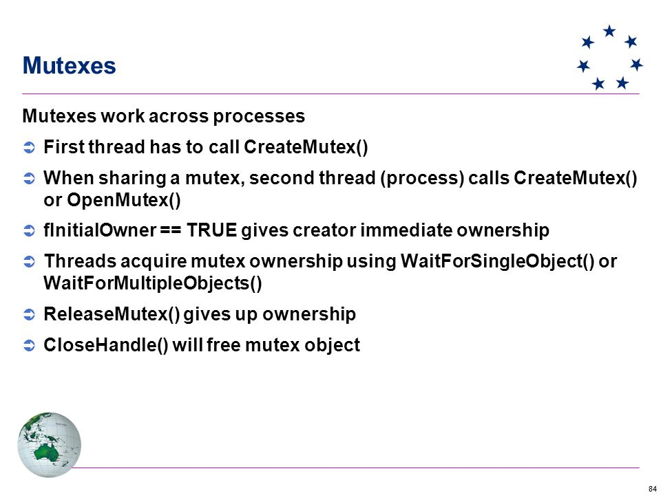 84 Mutexes Mutexes work across processes  First thread has to call CreateMutex()  When sharing a mutex, second thread (process) calls CreateMutex() or OpenMutex()  fInitialOwner == TRUE gives creator immediate ownership  Threads acquire mutex ownership using WaitForSingleObject() or WaitForMultipleObjects()  ReleaseMutex() gives up ownership  CloseHandle() will free mutex object