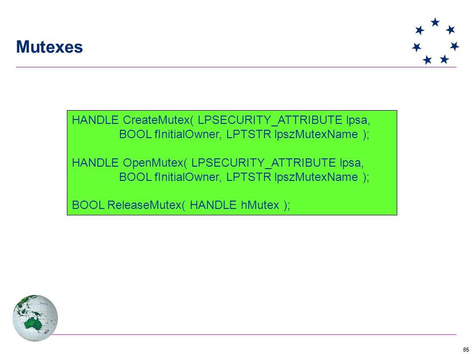 85 Mutexes HANDLE CreateMutex( LPSECURITY_ATTRIBUTE lpsa, BOOL fInitialOwner, LPTSTR lpszMutexName ); HANDLE OpenMutex( LPSECURITY_ATTRIBUTE lpsa, BOOL fInitialOwner, LPTSTR lpszMutexName ); BOOL ReleaseMutex( HANDLE hMutex );