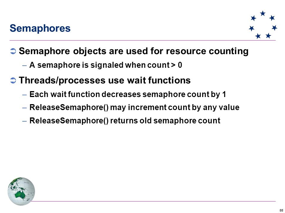 88 Semaphores  Semaphore objects are used for resource counting –A semaphore is signaled when count > 0  Threads/processes use wait functions –Each wait function decreases semaphore count by 1 –ReleaseSemaphore() may increment count by any value –ReleaseSemaphore() returns old semaphore count