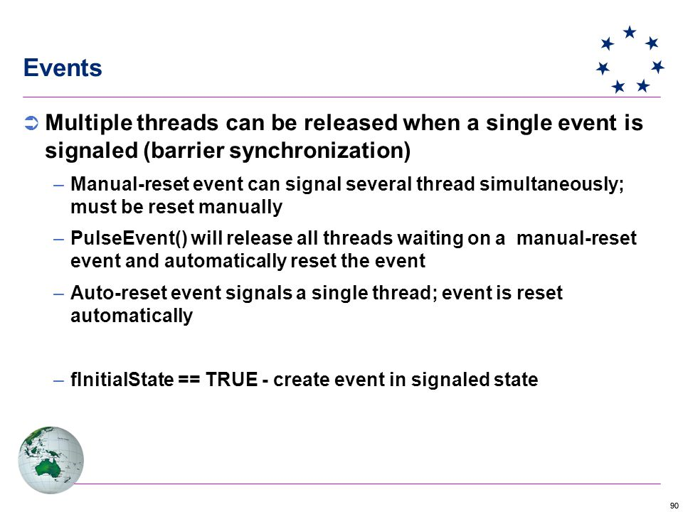 90 Events  Multiple threads can be released when a single event is signaled (barrier synchronization) –Manual-reset event can signal several thread simultaneously; must be reset manually –PulseEvent() will release all threads waiting on a manual-reset event and automatically reset the event –Auto-reset event signals a single thread; event is reset automatically –fInitialState == TRUE - create event in signaled state