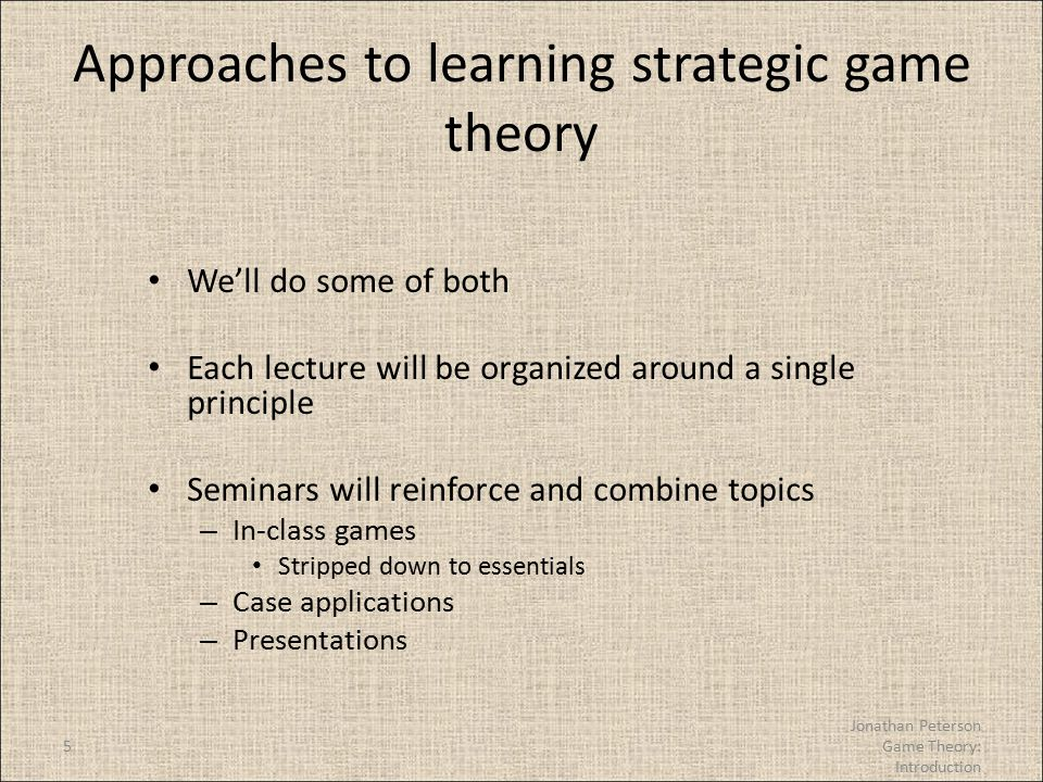 5 Approaches to learning strategic game theory We'll do some of both Each lecture will be organized around a single principle Seminars will reinforce and combine topics – In-class games Stripped down to essentials – Case applications – Presentations