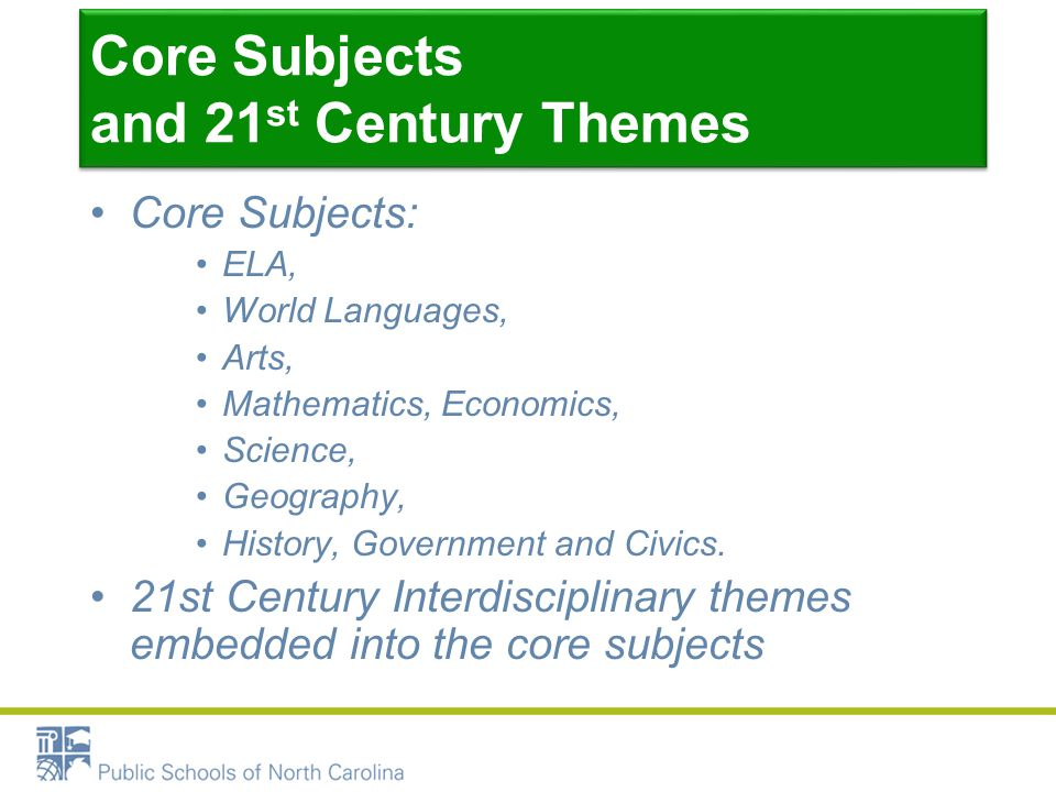 Core Subjects and 21 st Century Themes Core Subjects: ELA, World Languages, Arts, Mathematics, Economics, Science, Geography, History, Government and