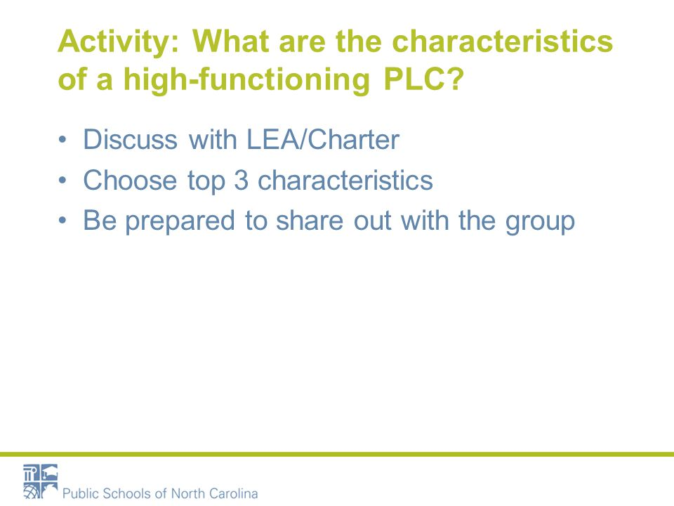 Activity: What are the characteristics of a high-functioning PLC? Discuss with LEA/Charter Choose top 3 characteristics Be prepared to share out with
