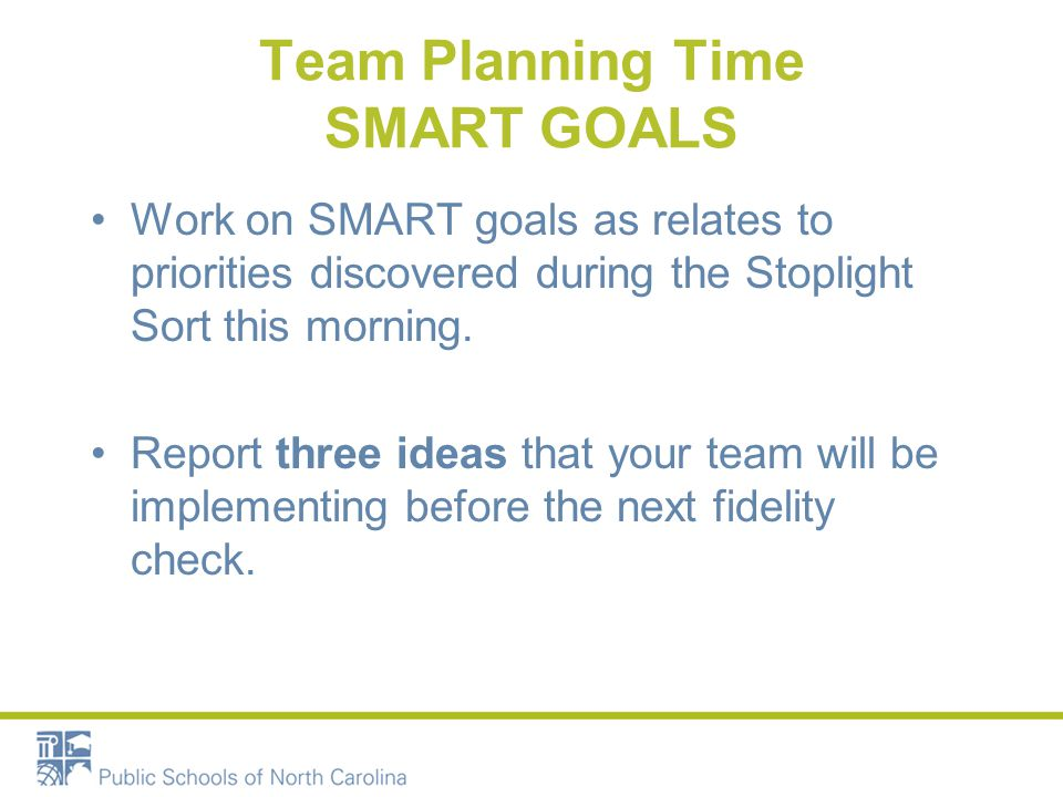 Team Planning Time SMART GOALS Work on SMART goals as relates to priorities discovered during the Stoplight Sort this morning. Report three ideas that
