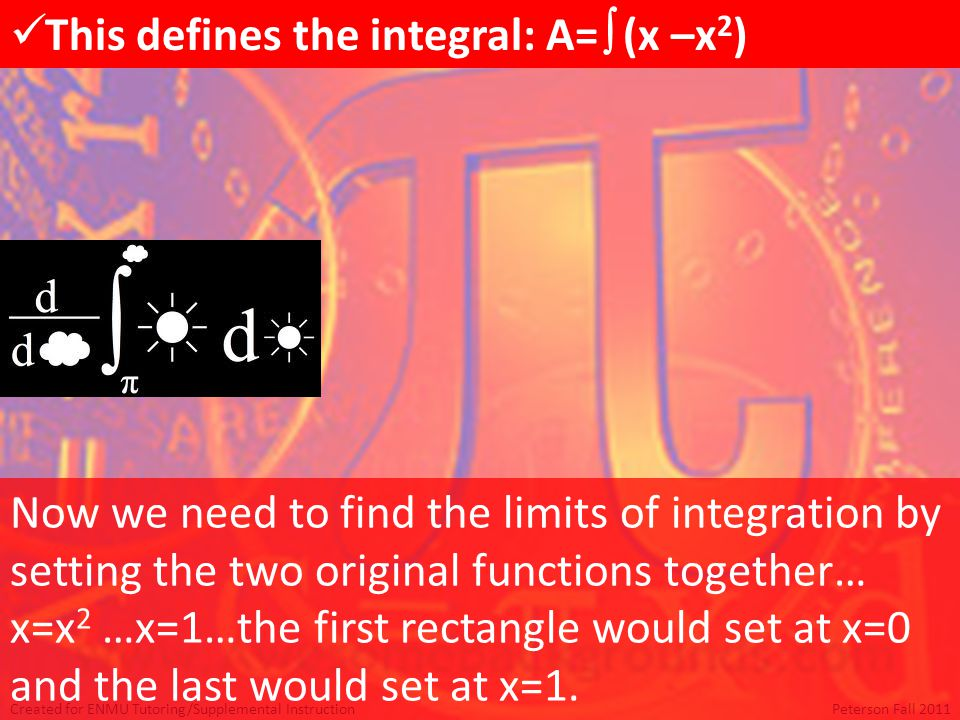 Created for ENMU Tutoring/Supplemental InstructionPeterson Fall 2011 This defines the integral: A=  (x –x 2 ) Now we need to find the limits of integration by setting the two original functions together… x=x 2 …x=1…the first rectangle would set at x=0 and the last would set at x=1.