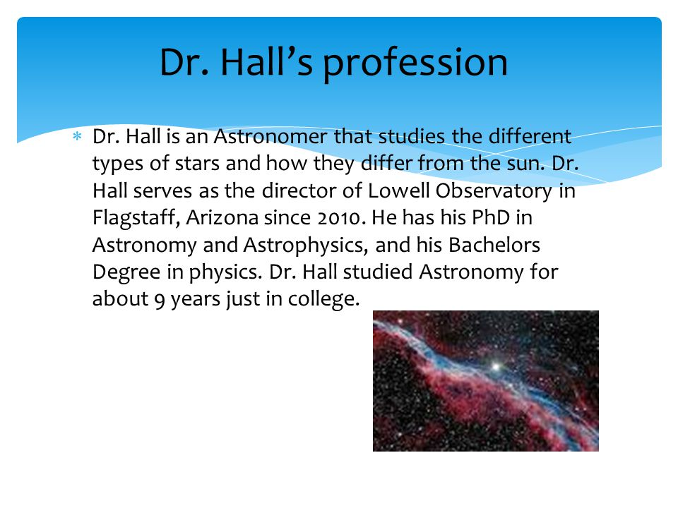  Dr. Hall is an Astronomer that studies the different types of stars and how they differ from the sun. Dr. Hall serves as the director of Lowell Obse